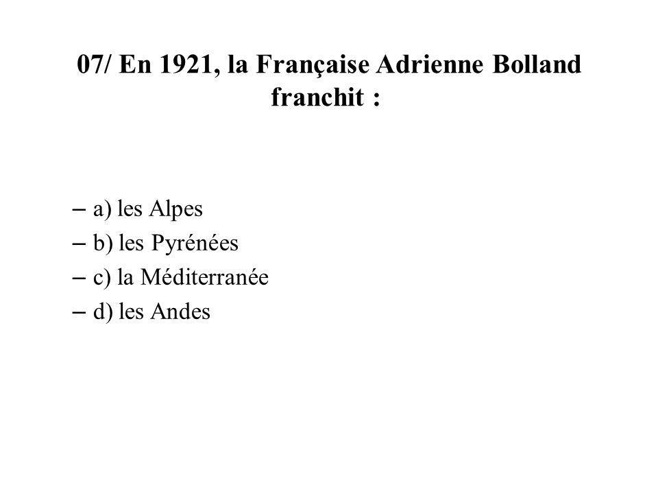 07/ En 1921, la Française Adrienne Bolland franchit : – a) les Alpes – b) les Pyrénées – c) la Méditerranée – d) les Andes