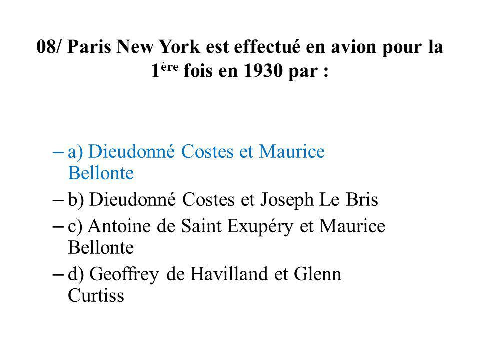 08/ Paris New York est effectué en avion pour la 1 ère fois en 1930 par : – a) Dieudonné Costes et Maurice Bellonte – b) Dieudonné Costes et Joseph Le