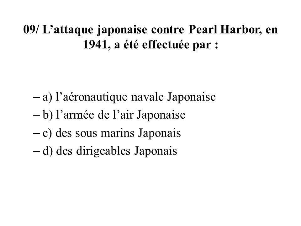 09/ Lattaque japonaise contre Pearl Harbor, en 1941, a été effectuée par : – a) laéronautique navale Japonaise – b) larmée de lair Japonaise – c) des