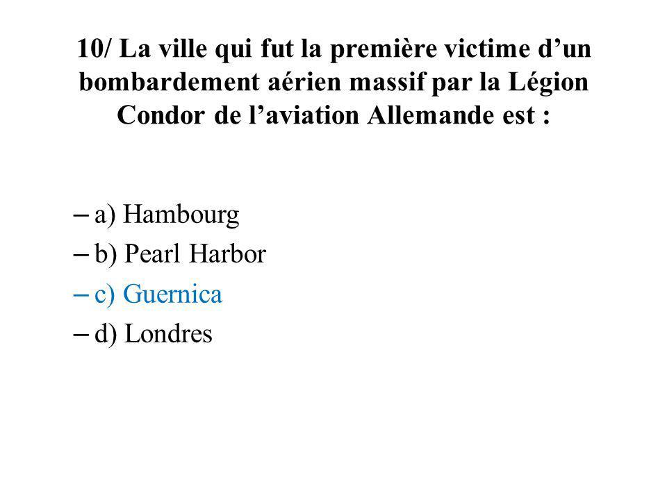 10/ La ville qui fut la première victime dun bombardement aérien massif par la Légion Condor de laviation Allemande est : – a) Hambourg – b) Pearl Har