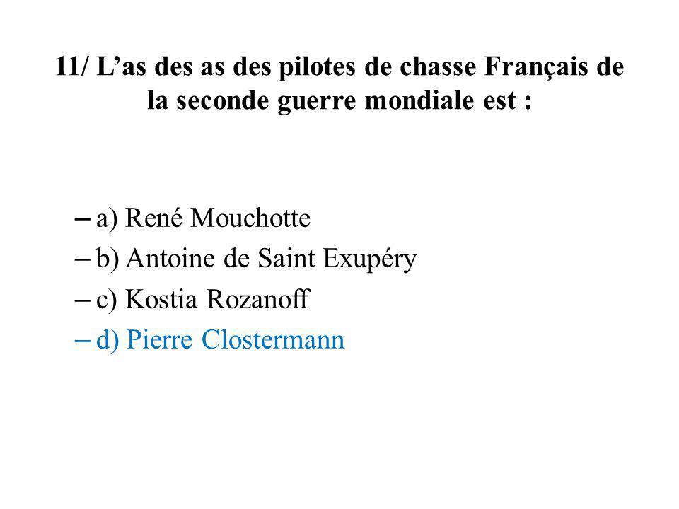 11/ Las des as des pilotes de chasse Français de la seconde guerre mondiale est : – a) René Mouchotte – b) Antoine de Saint Exupéry – c) Kostia Rozano