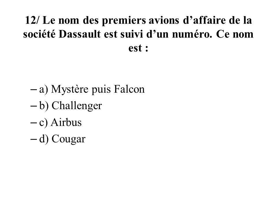 12/ Le nom des premiers avions daffaire de la société Dassault est suivi dun numéro. Ce nom est : – a) Mystère puis Falcon – b) Challenger – c) Airbus