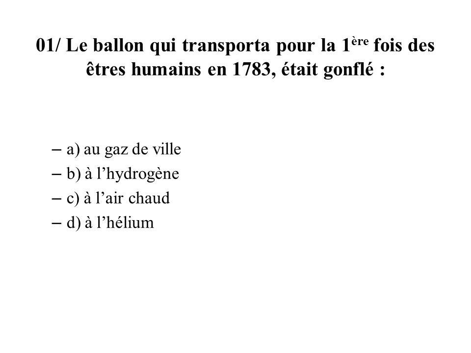 01/ Le ballon qui transporta pour la 1 ère fois des êtres humains en 1783, était gonflé : – a) au gaz de ville – b) à lhydrogène – c) à lair chaud – d) à lhélium