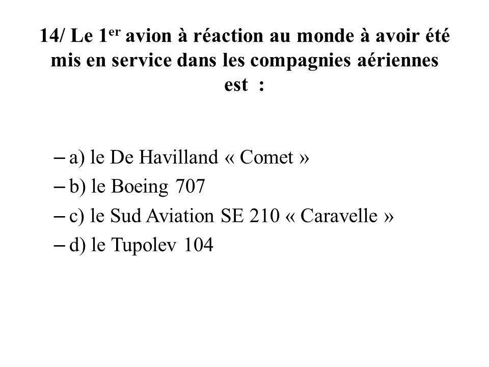 14/ Le 1 er avion à réaction au monde à avoir été mis en service dans les compagnies aériennes est : – a) le De Havilland « Comet » – b) le Boeing 707