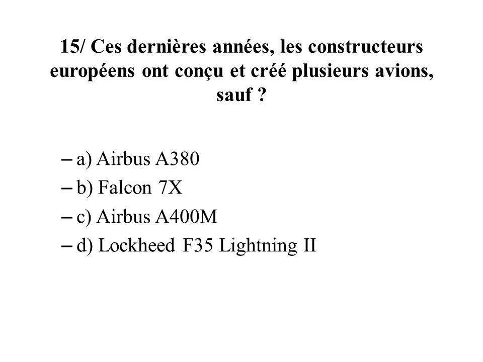 15/ Ces dernières années, les constructeurs européens ont conçu et créé plusieurs avions, sauf ? – a) Airbus A380 – b) Falcon 7X – c) Airbus A400M – d