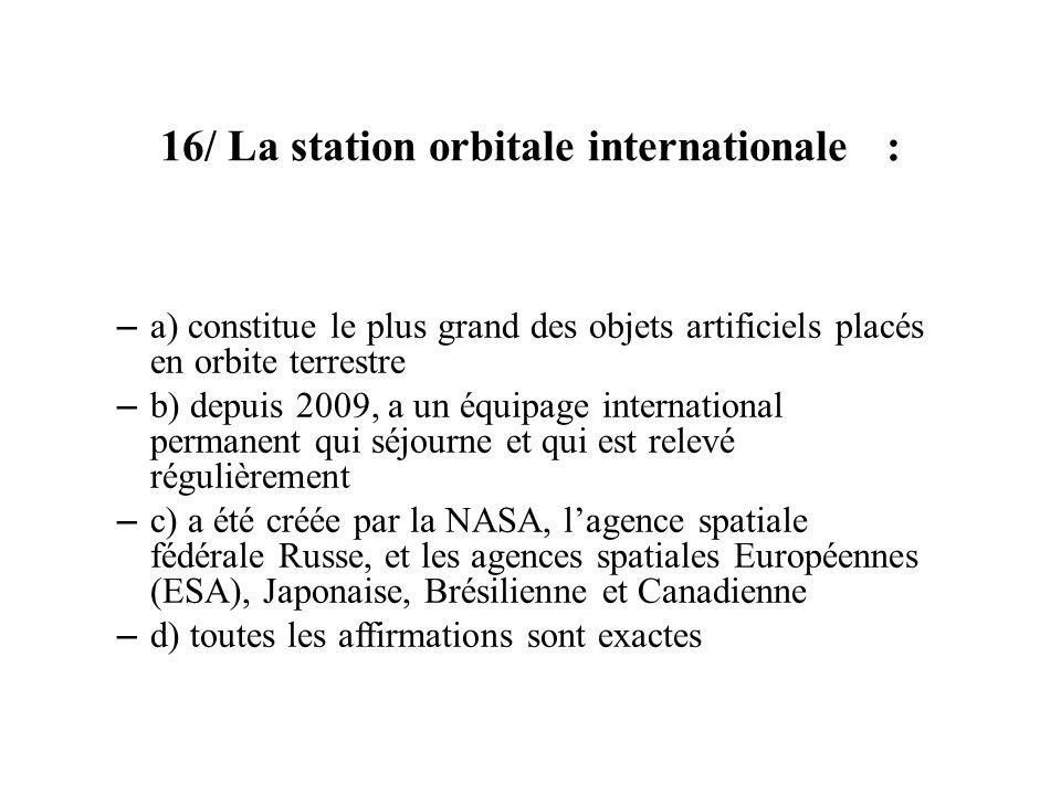 16/ La station orbitale internationale : – a) constitue le plus grand des objets artificiels placés en orbite terrestre – b) depuis 2009, a un équipag