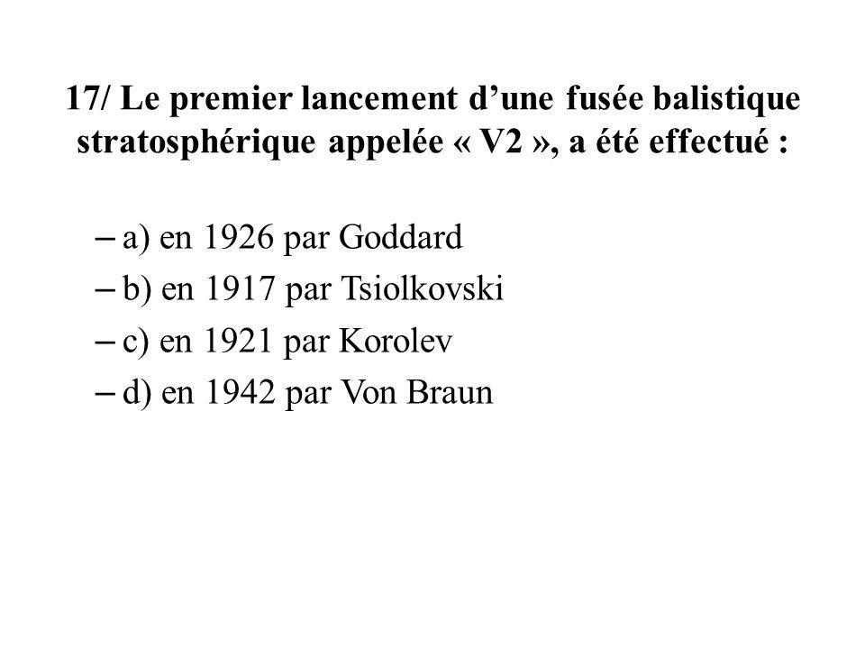 17/ Le premier lancement dune fusée balistique stratosphérique appelée « V2 », a été effectué : – a) en 1926 par Goddard – b) en 1917 par Tsiolkovski