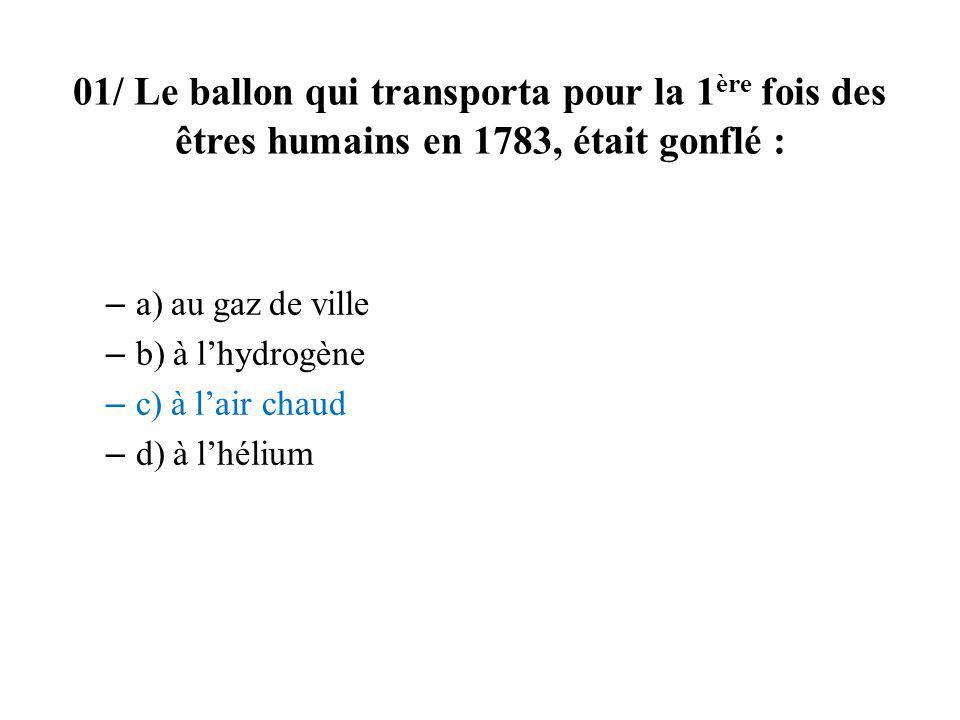 01/ Le ballon qui transporta pour la 1 ère fois des êtres humains en 1783, était gonflé : – a) au gaz de ville – b) à lhydrogène – c) à lair chaud – d