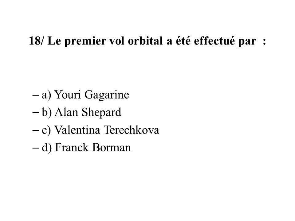18/ Le premier vol orbital a été effectué par : – a) Youri Gagarine – b) Alan Shepard – c) Valentina Terechkova – d) Franck Borman