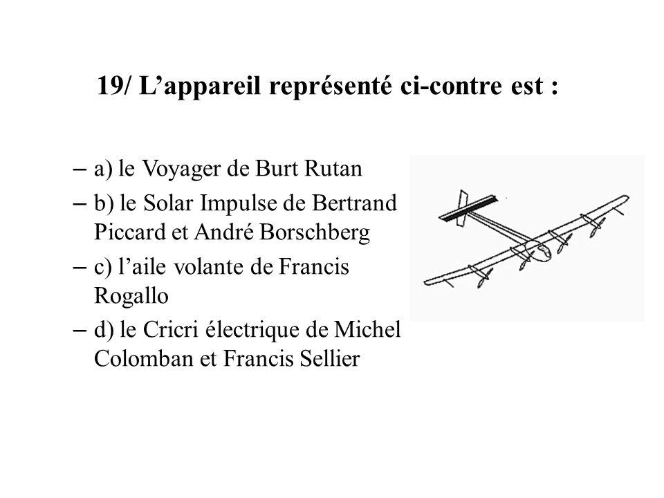 19/ Lappareil représenté ci-contre est : – a) le Voyager de Burt Rutan – b) le Solar Impulse de Bertrand Piccard et André Borschberg – c) laile volant
