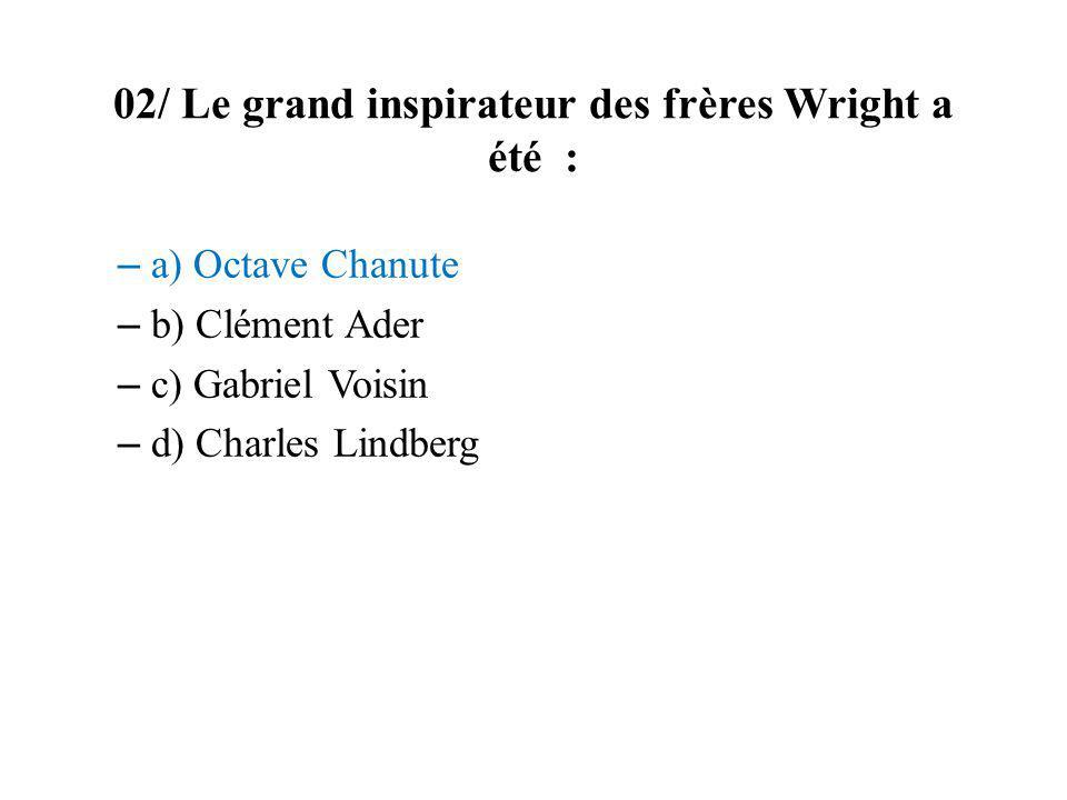 02/ Le grand inspirateur des frères Wright a été : – a) Octave Chanute – b) Clément Ader – c) Gabriel Voisin – d) Charles Lindberg