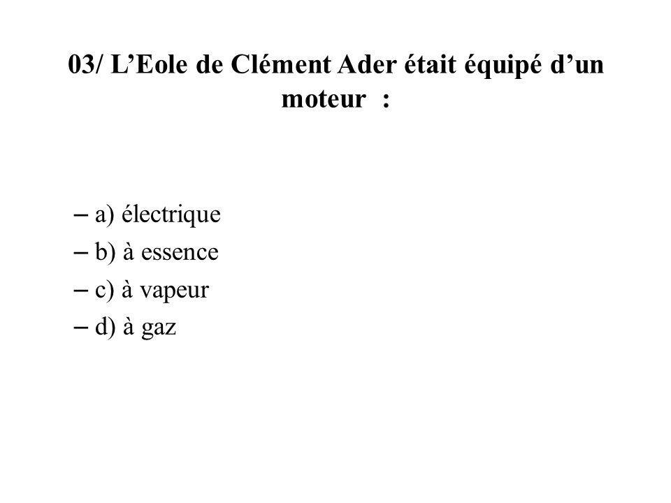 03/ LEole de Clément Ader était équipé dun moteur : – a) électrique – b) à essence – c) à vapeur – d) à gaz