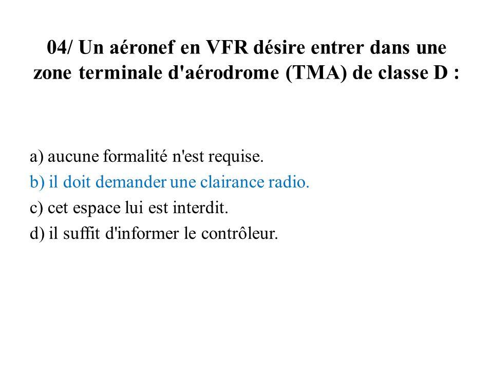 04/ Un aéronef en VFR désire entrer dans une zone terminale d'aérodrome (TMA) de classe D : a) aucune formalité n'est requise. b) il doit demander une