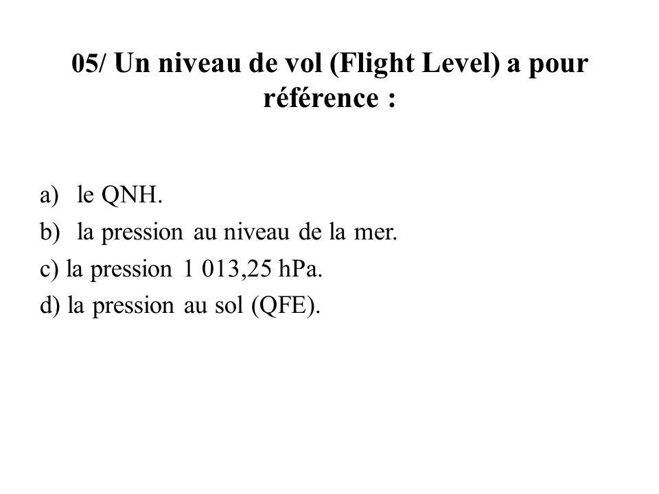 05/ Un niveau de vol (Flight Level) a pour référence : a)le QNH. b)la pression au niveau de la mer. c) la pression 1 013,25 hPa. d) la pression au sol