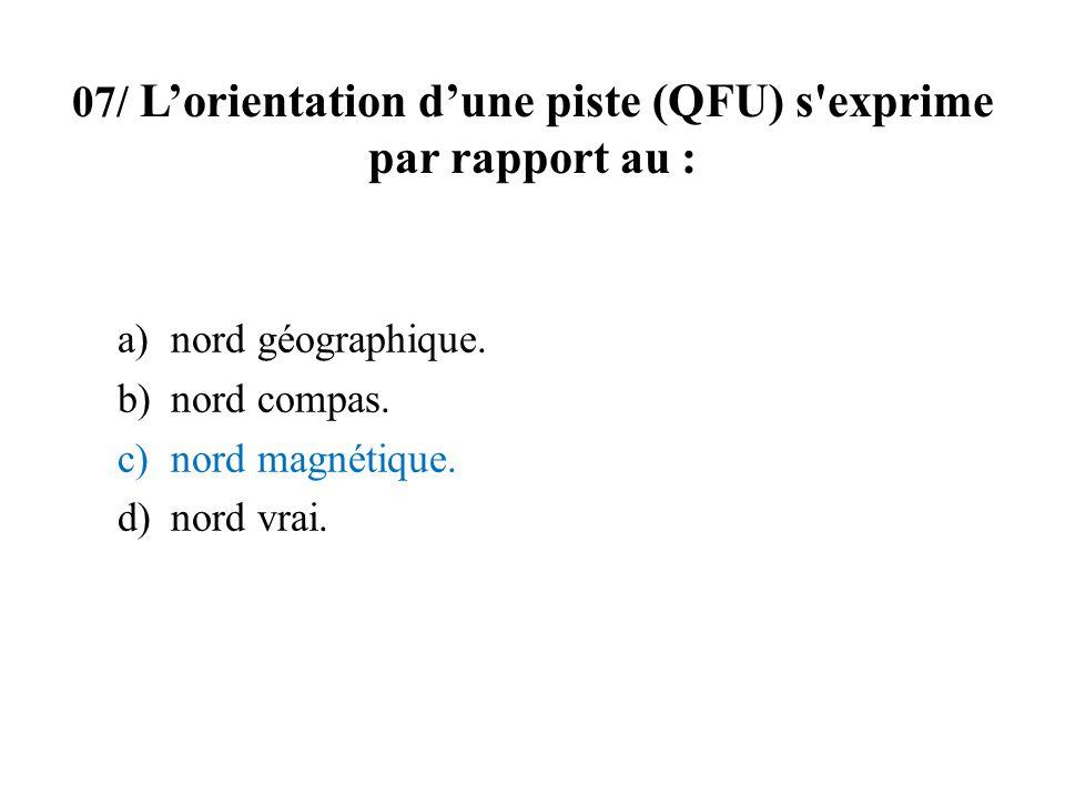 07/ Lorientation dune piste (QFU) s'exprime par rapport au : a)nord géographique. b)nord compas. c)nord magnétique. d)nord vrai.