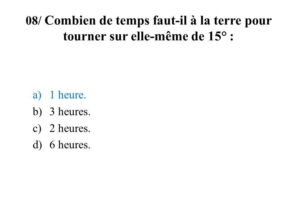 08/ Combien de temps faut-il à la terre pour tourner sur elle-même de 15° : a)1 heure. b)3 heures. c)2 heures. d)6 heures.
