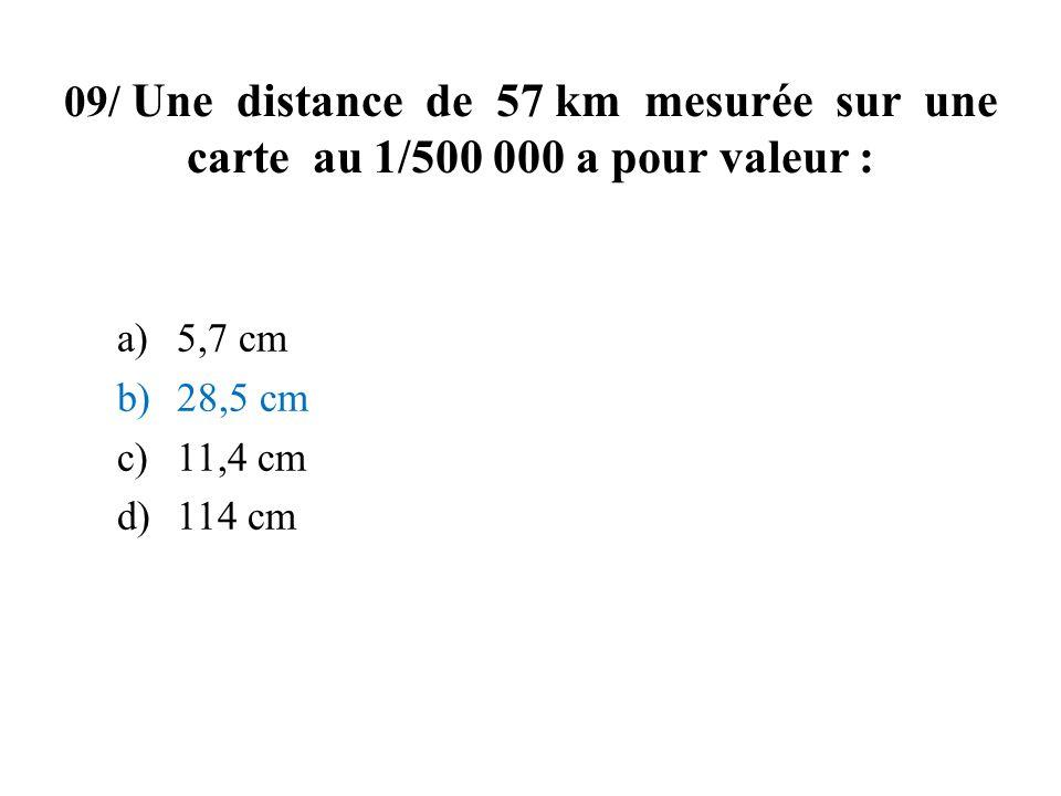09/ Une distance de 57 km mesurée sur une carte au 1/500 000 a pour valeur : a)5,7 cm b)28,5 cm c)11,4 cm d)114 cm