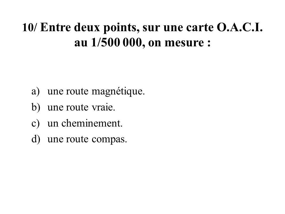 10/ Entre deux points, sur une carte O.A.C.I. au 1/500 000, on mesure : a)une route magnétique. b)une route vraie. c)un cheminement. d)une route compa