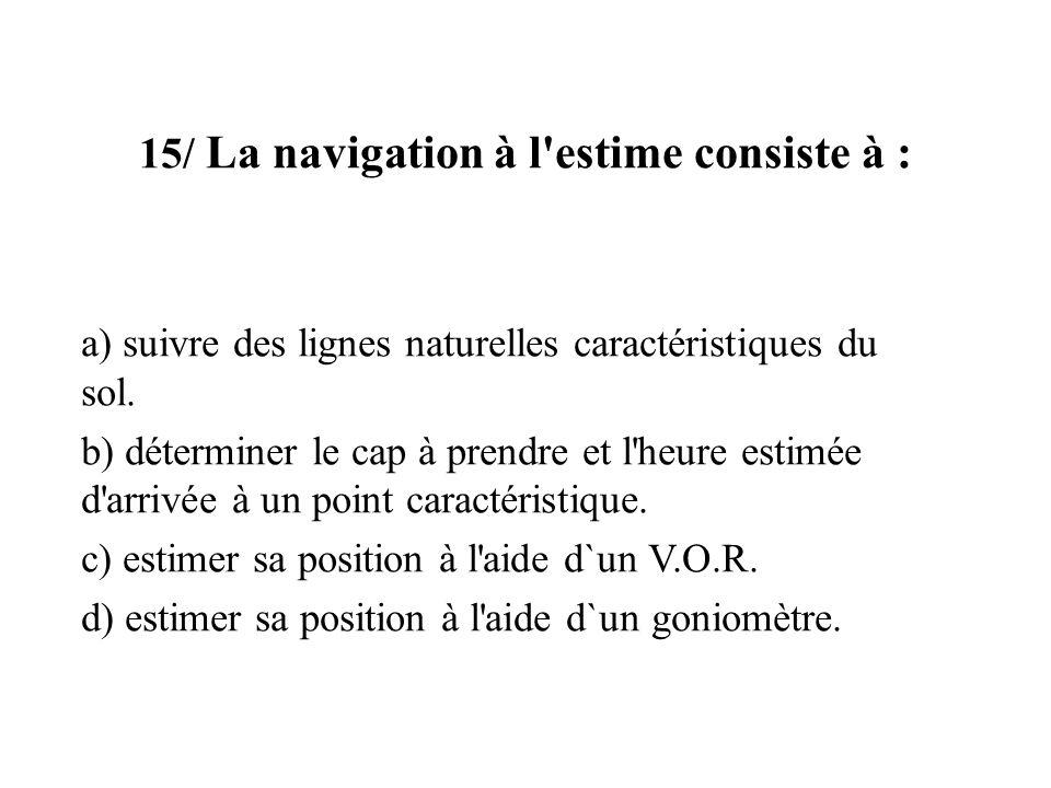 15/ La navigation à l'estime consiste à : a) suivre des lignes naturelles caractéristiques du sol. b) déterminer le cap à prendre et l'heure estimée d