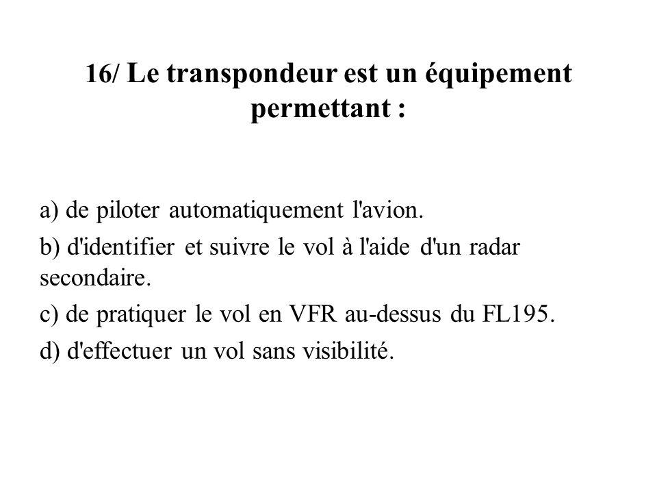 16/ Le transpondeur est un équipement permettant : a) de piloter automatiquement l'avion. b) d'identifier et suivre le vol à l'aide d'un radar seconda