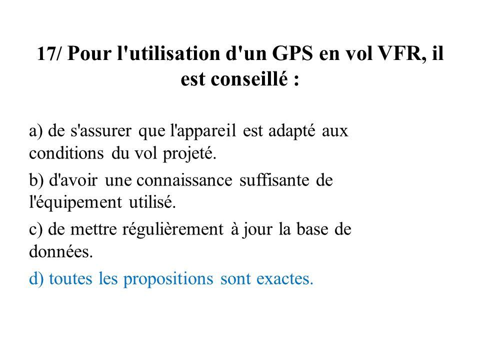 17/ Pour l'utilisation d'un GPS en vol VFR, il est conseillé : a) de s'assurer que l'appareil est adapté aux conditions du vol projeté. b) d'avoir une
