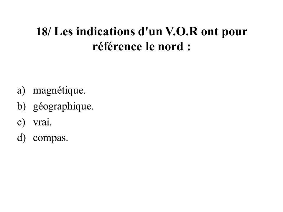 18/ Les indications d'un V.O.R ont pour référence le nord : a)magnétique. b)géographique. c)vrai. d)compas.