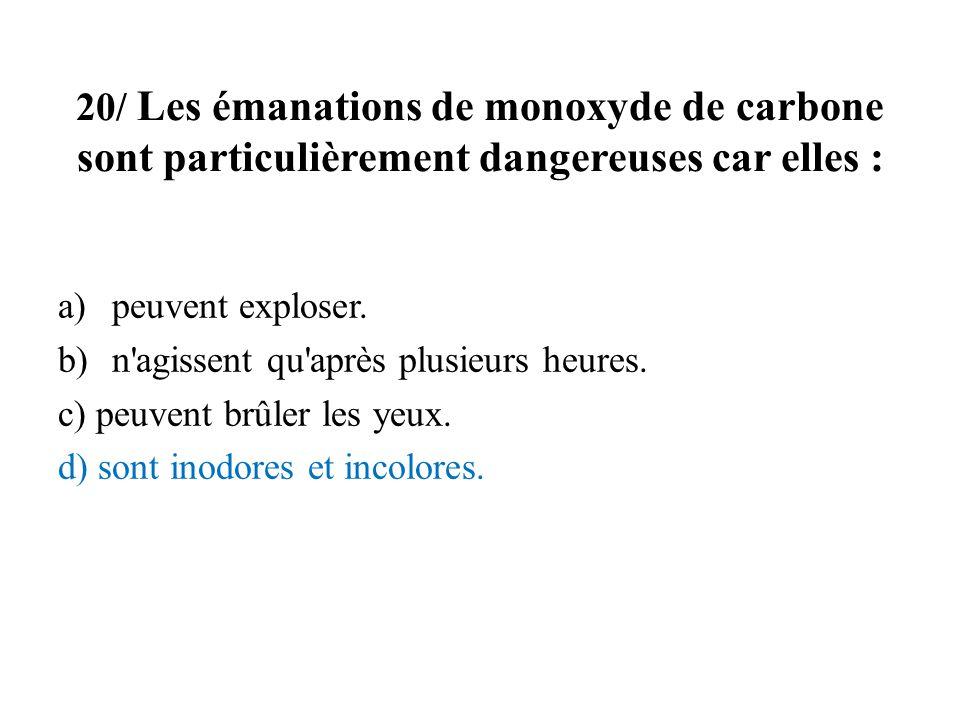 20/ Les émanations de monoxyde de carbone sont particulièrement dangereuses car elles : a)peuvent exploser. b)n'agissent qu'après plusieurs heures. c)