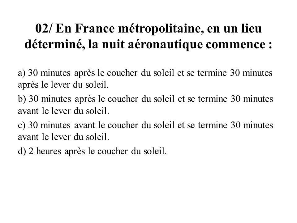 02/ En France métropolitaine, en un lieu déterminé, la nuit aéronautique commence : a) 30 minutes après le coucher du soleil et se termine 30 minutes après le lever du soleil.