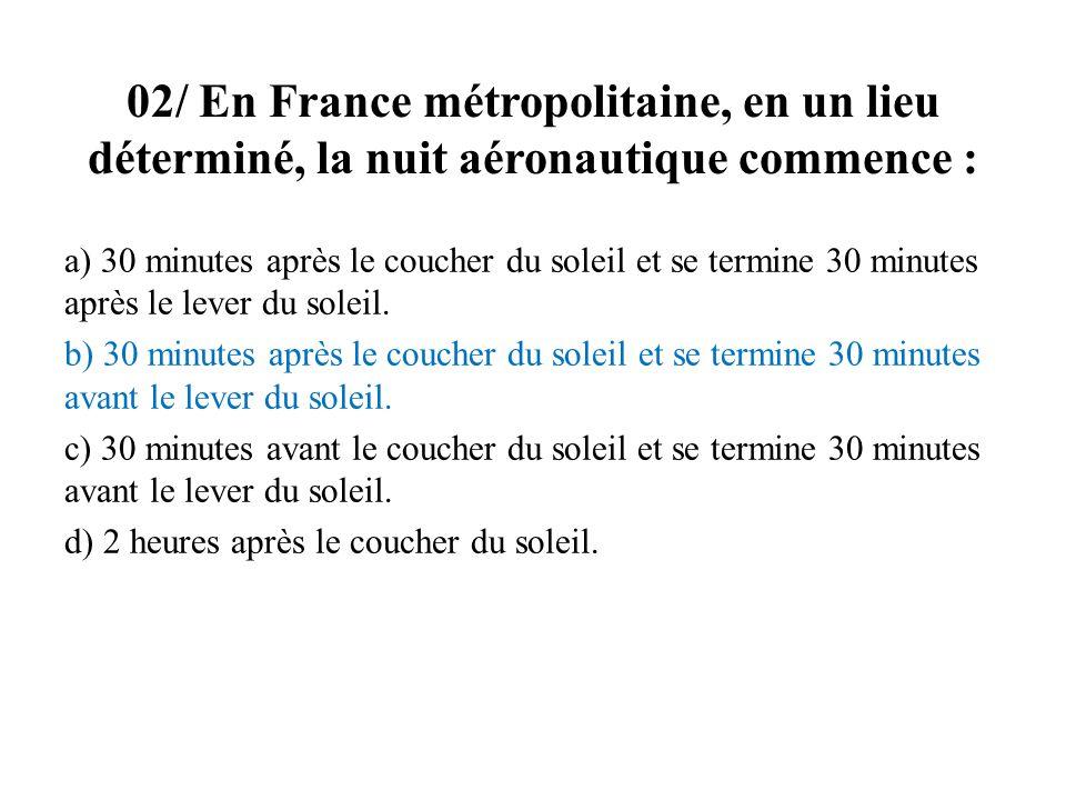 02/ En France métropolitaine, en un lieu déterminé, la nuit aéronautique commence : a) 30 minutes après le coucher du soleil et se termine 30 minutes