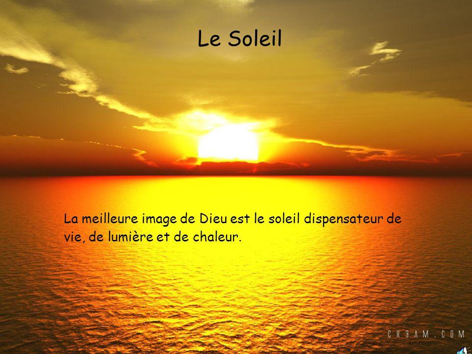 La meilleure image de Dieu est le soleil dispensateur de vie, de lumière et de chaleur. Le Soleil
