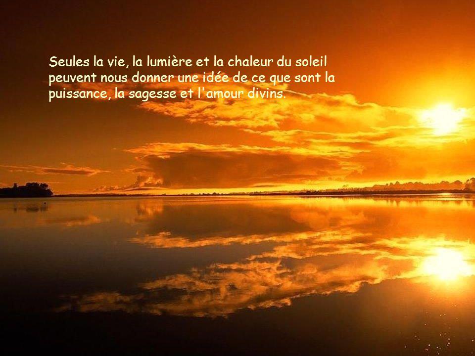 Seules la vie, la lumière et la chaleur du soleil peuvent nous donner une idée de ce que sont la puissance, la sagesse et l amour divins.
