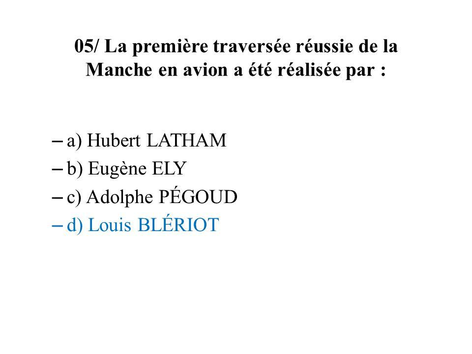 05/ La première traversée réussie de la Manche en avion a été réalisée par : – a) Hubert LATHAM – b) Eugène ELY – c) Adolphe PÉGOUD – d) Louis BLÉRIOT