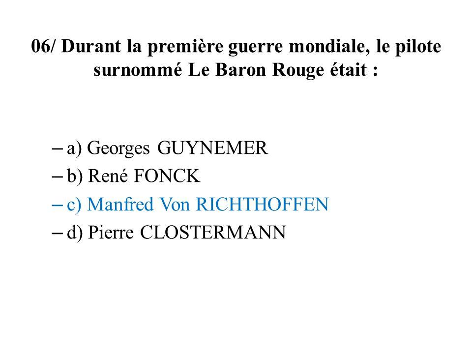 06/ Durant la première guerre mondiale, le pilote surnommé Le Baron Rouge était : – a) Georges GUYNEMER – b) René FONCK – c) Manfred Von RICHTHOFFEN – d) Pierre CLOSTERMANN