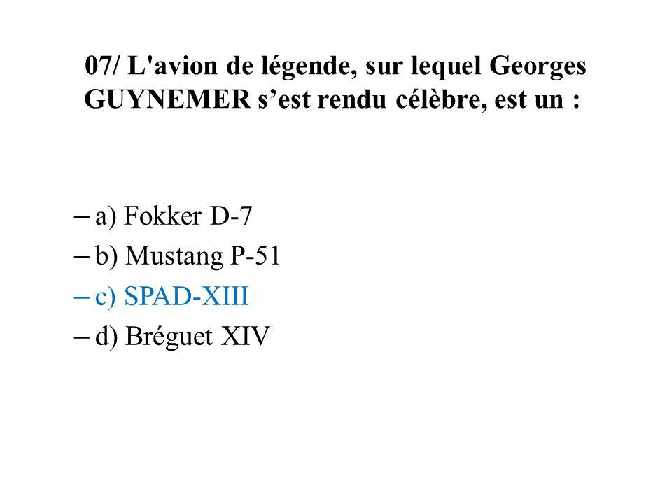 07/ L avion de légende, sur lequel Georges GUYNEMER sest rendu célèbre, est un : – a) Fokker D-7 – b) Mustang P-51 – c) SPAD-XIII – d) Bréguet XIV