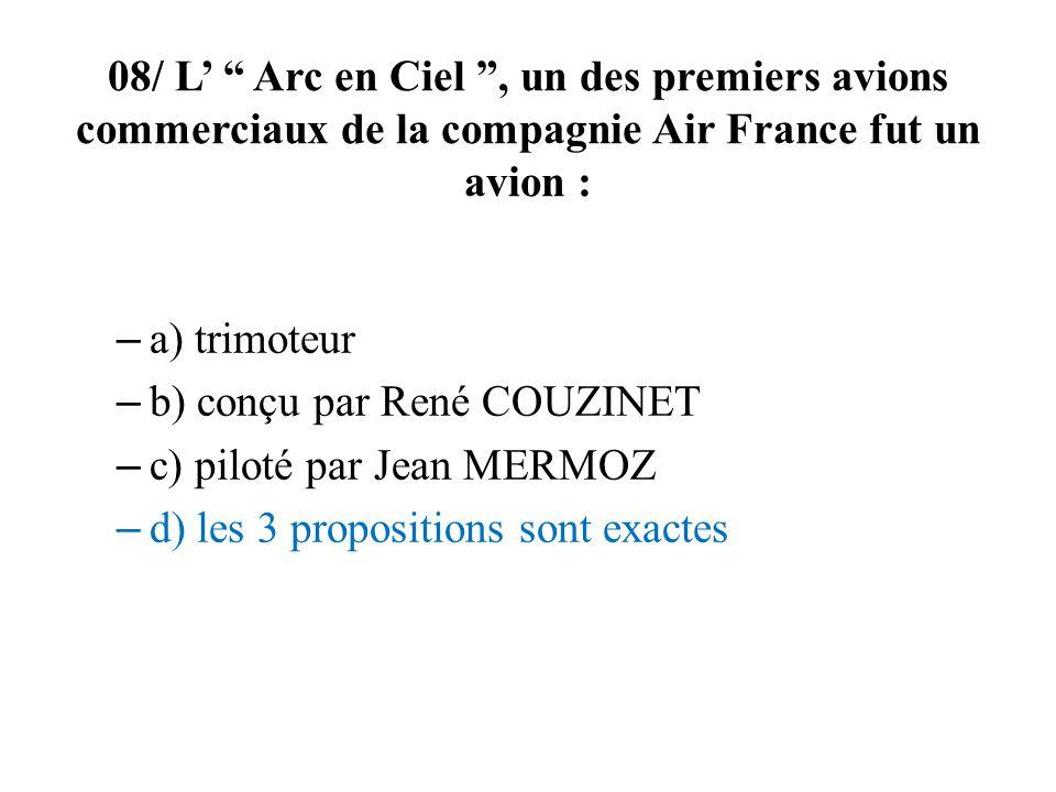 08/ L Arc en Ciel, un des premiers avions commerciaux de la compagnie Air France fut un avion : – a) trimoteur – b) conçu par René COUZINET – c) piloté par Jean MERMOZ – d) les 3 propositions sont exactes