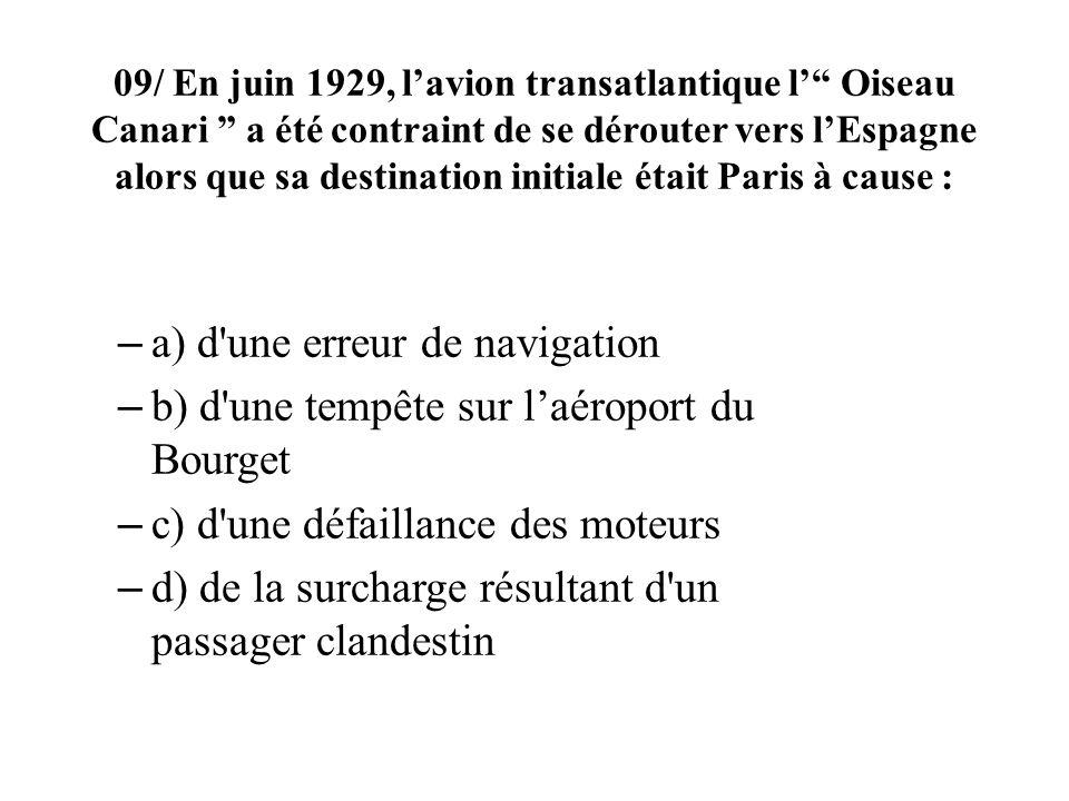 09/ En juin 1929, lavion transatlantique l Oiseau Canari a été contraint de se dérouter vers lEspagne alors que sa destination initiale était Paris à cause : – a) d une erreur de navigation – b) d une tempête sur laéroport du Bourget – c) d une défaillance des moteurs – d) de la surcharge résultant d un passager clandestin