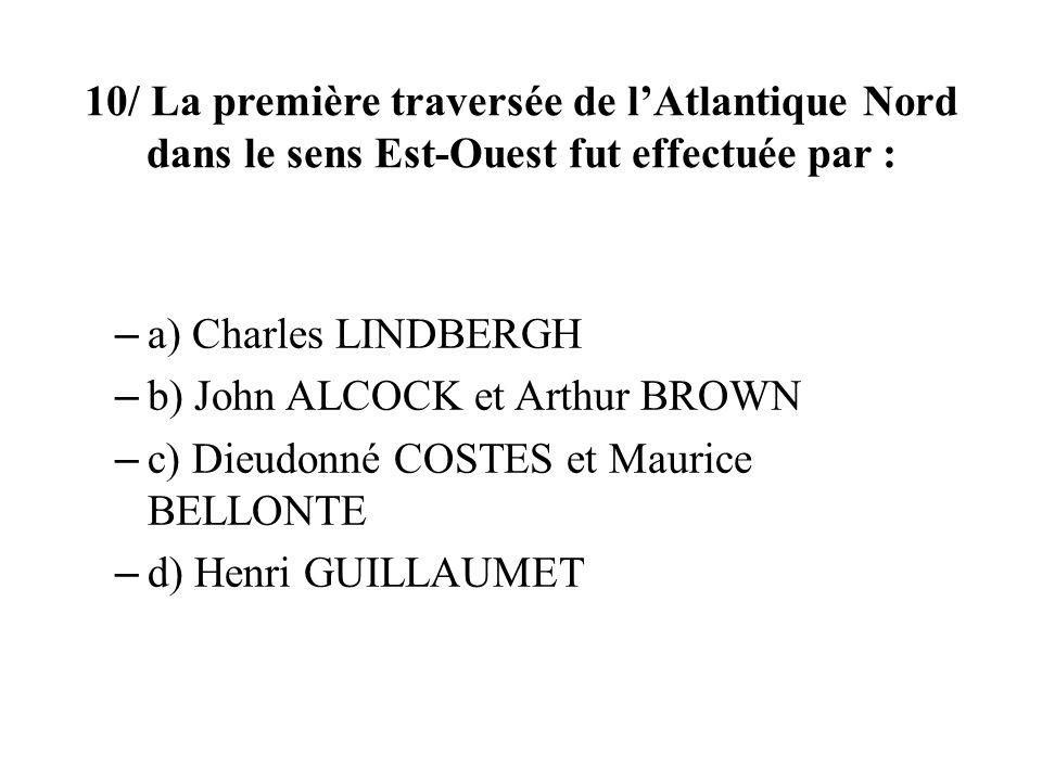 10/ La première traversée de lAtlantique Nord dans le sens Est-Ouest fut effectuée par : – a) Charles LINDBERGH – b) John ALCOCK et Arthur BROWN – c) Dieudonné COSTES et Maurice BELLONTE – d) Henri GUILLAUMET