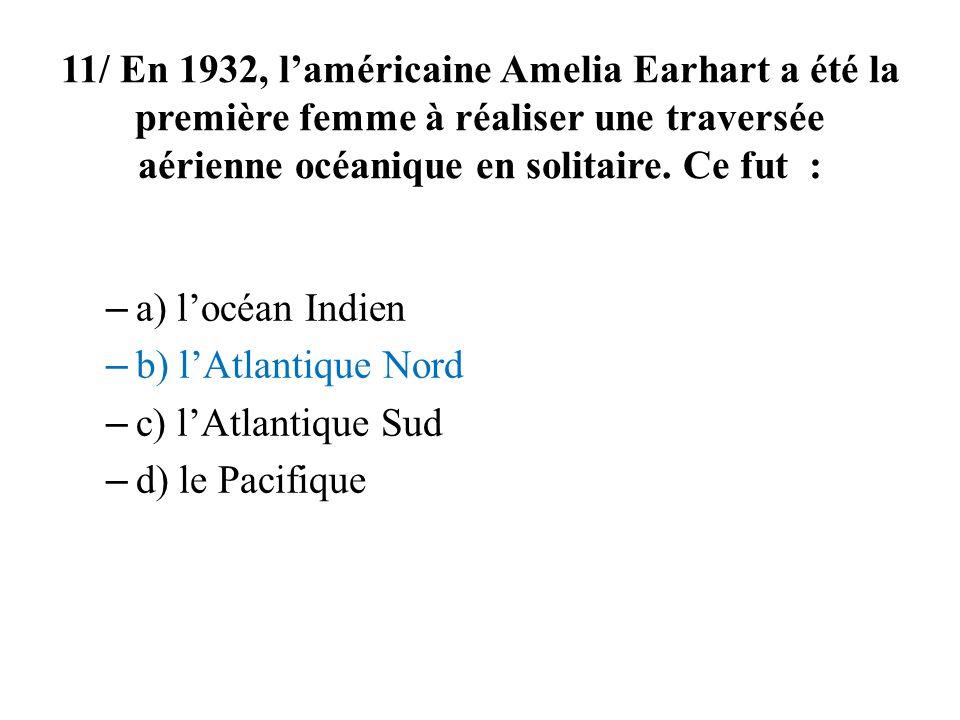11/ En 1932, laméricaine Amelia Earhart a été la première femme à réaliser une traversée aérienne océanique en solitaire.