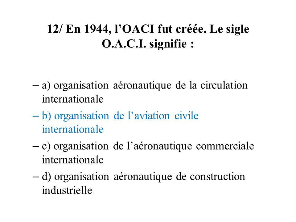 12/ En 1944, lOACI fut créée.Le sigle O.A.C.I.