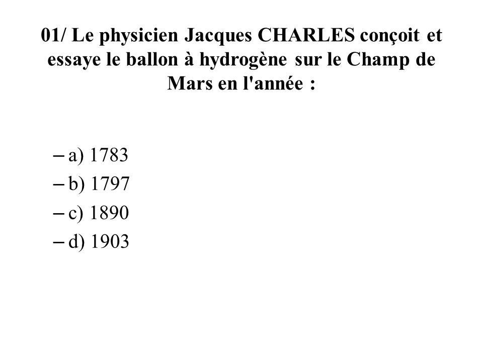 01/ Le physicien Jacques CHARLES conçoit et essaye le ballon à hydrogène sur le Champ de Mars en l année : – a) 1783 – b) 1797 – c) 1890 – d) 1903