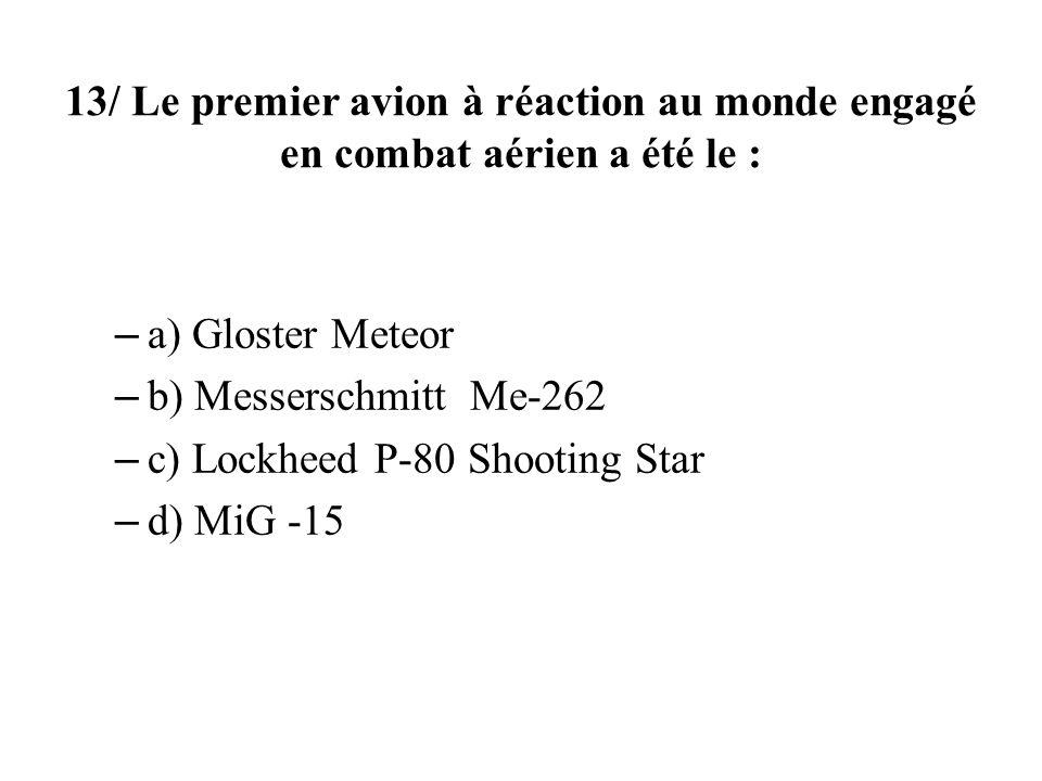 13/ Le premier avion à réaction au monde engagé en combat aérien a été le : – a) Gloster Meteor – b) Messerschmitt Me-262 – c) Lockheed P-80 Shooting Star – d) MiG -15