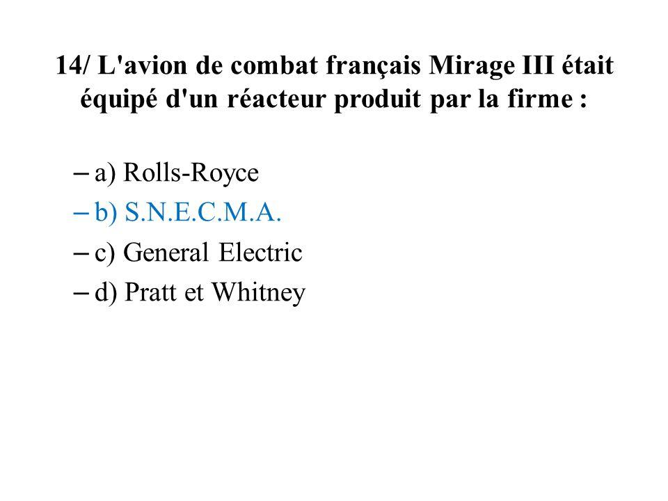 14/ L avion de combat français Mirage III était équipé d un réacteur produit par la firme : – a) Rolls-Royce – b) S.N.E.C.M.A.