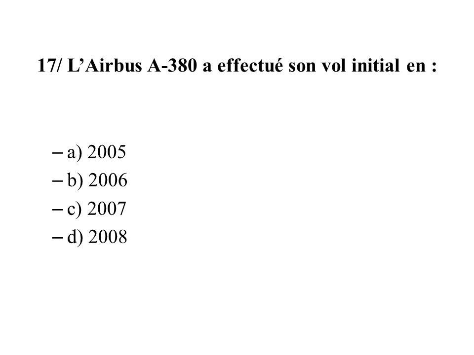17/ LAirbus A-380 a effectué son vol initial en : – a) 2005 – b) 2006 – c) 2007 – d) 2008