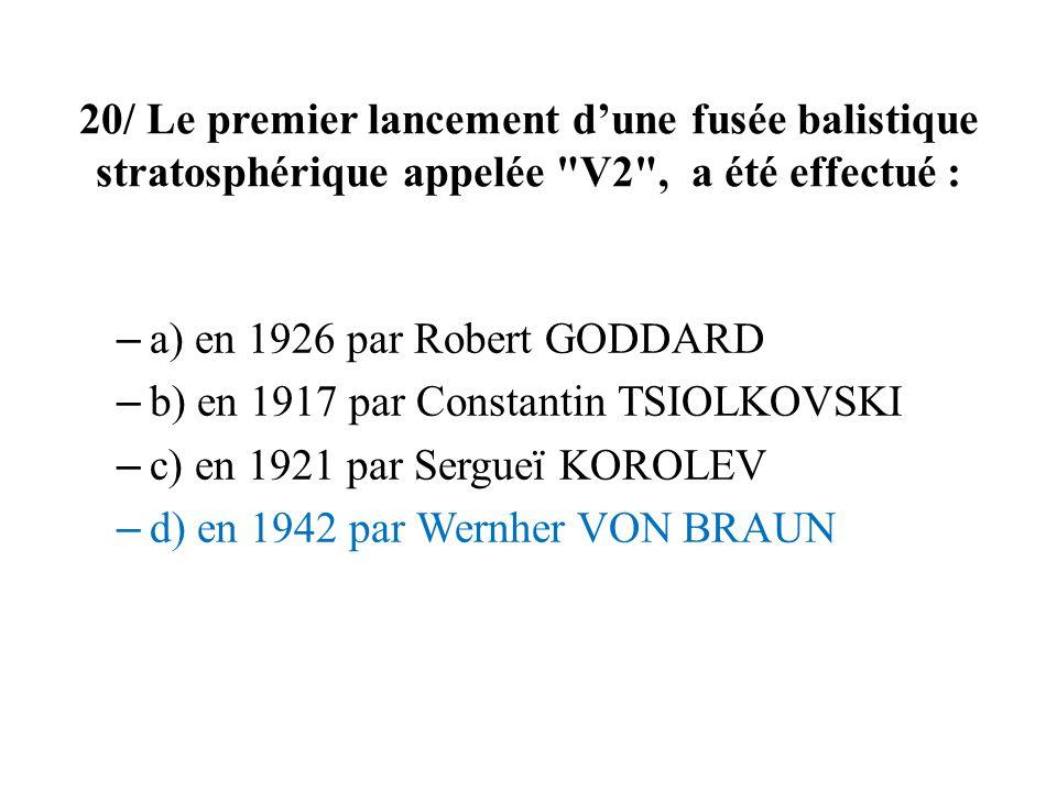 20/ Le premier lancement dune fusée balistique stratosphérique appelée V2 , a été effectué : – a) en 1926 par Robert GODDARD – b) en 1917 par Constantin TSIOLKOVSKI – c) en 1921 par Sergueï KOROLEV – d) en 1942 par Wernher VON BRAUN
