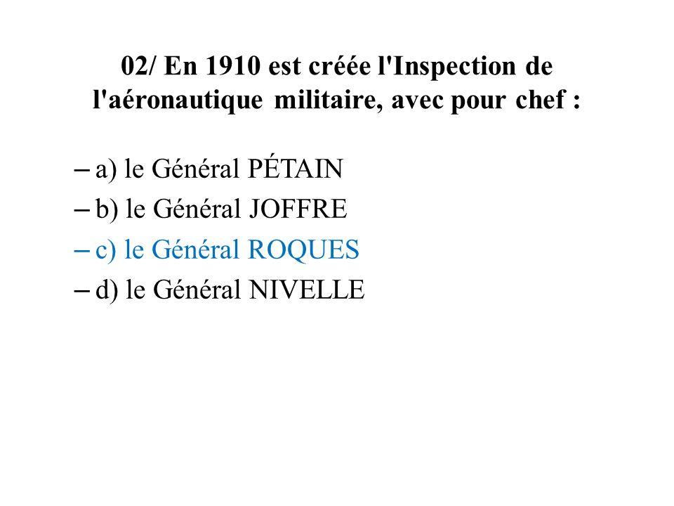 02/ En 1910 est créée l Inspection de l aéronautique militaire, avec pour chef : – a) le Général PÉTAIN – b) le Général JOFFRE – c) le Général ROQUES – d) le Général NIVELLE