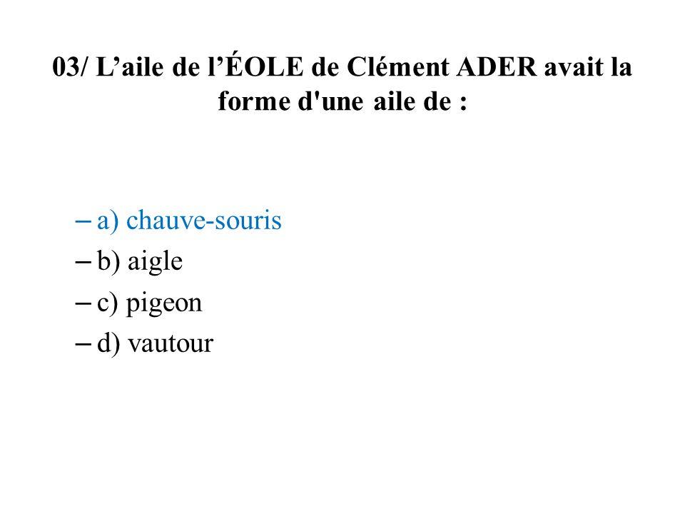 03/ Laile de lÉOLE de Clément ADER avait la forme d une aile de : – a) chauve-souris – b) aigle – c) pigeon – d) vautour