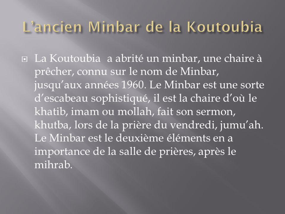La Koutoubia a abrité un minbar, une chaire à prêcher, connu sur le nom de Minbar, jusquaux années 1960. Le Minbar est une sorte descabeau sophistiqué
