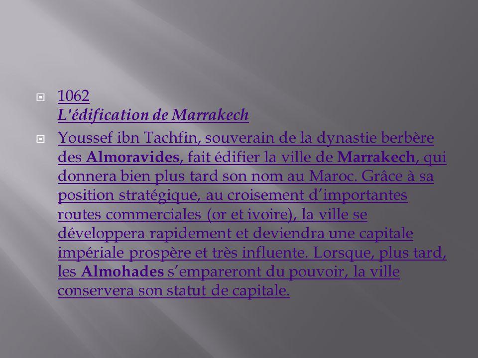1062 L'édification de Marrakech 1062 L'édification de Marrakech Youssef ibn Tachfin, souverain de la dynastie berbère des Almoravides, fait édifier la