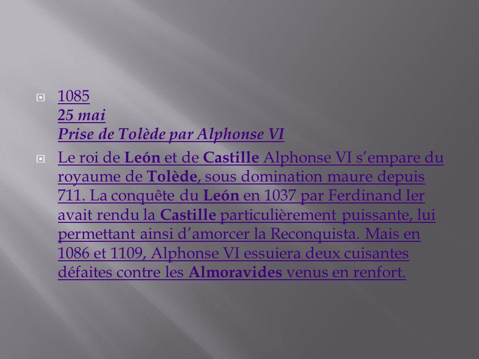 1085 25 mai Prise de Tolède par Alphonse VI 1085 25 mai Prise de Tolède par Alphonse VI Le roi de León et de Castille Alphonse VI sempare du royaume d