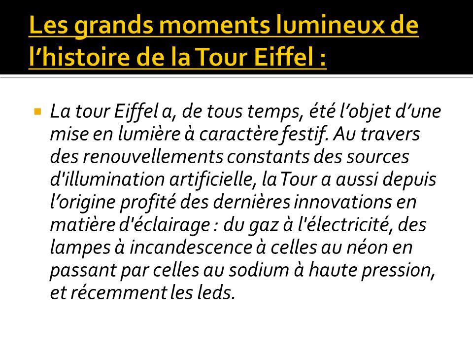 La tour Eiffel a, de tous temps, été lobjet dune mise en lumière à caractère festif. Au travers des renouvellements constants des sources d'illuminati